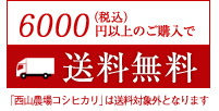 6000円(税込)以上のご購入で送料無料 「西山農場コシヒカリ」は送料対象外となります
